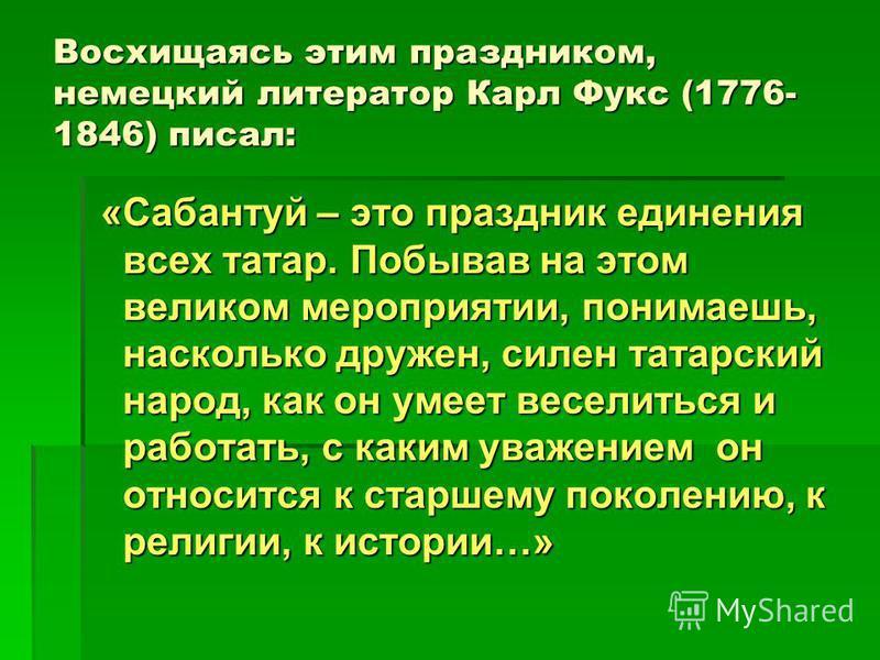Восхищаясь этим праздником, немецкий литератор Карл Фукс (1776- 1846) писал: «Сабантуй – это праздник единения всех татар. Побывав на этом великом мероприятии, понимаешь, насколько дружен, силен татарский народ, как он умеет веселиться и работать, с