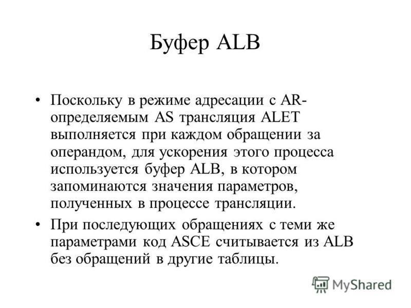 Буфер ALB Поскольку в режиме адресации с AR- определяемым AS трансляция ALET выполняется при каждом обращении за операндом, для ускорения этого процесса используется буфер ALB, в котором запоминаются значения параметров, полученных в процессе трансля