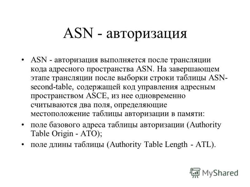 ASN - авторизация ASN - авторизация выполняется после трансляции кода адресного пространства ASN. На завершающем этапе трансляции после выборки строки таблицы ASN- second-table, содержащей код управления адресным пространством ASCE, из нее одновремен