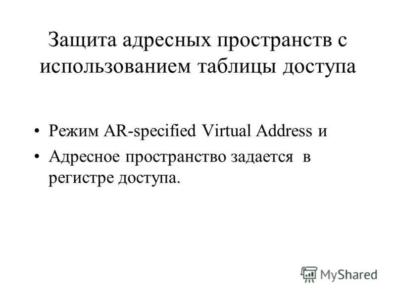 Защита адресных пространств с использованием таблицы доступа Режим AR-specified Virtual Address и Адресное пространство задается в регистре доступа.