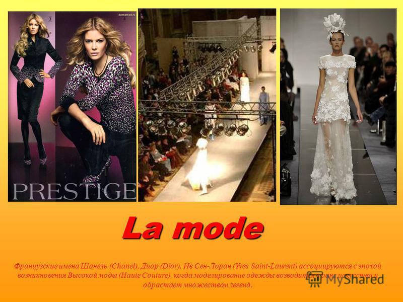 La mode Французские имена Шанель (Chanel), Диор (Dior), Ив Сен-Лоран (Yves Saint-Laurent) ассоциируются с эпохой возникновения Высокой моды (Haute Couture), когда моделирование одежды возводится в ранг искусства и обрастает множеством легенд.