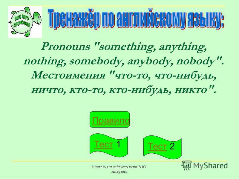 Учитель английского языка В.Ю. Андреева Pronouns something, anything, nothing, somebody, anybody, nobody. Местоимения что-то, что-нибудь, ничто, кто-то, кто-нибудь, никто. Правило Тест Тест 1 Тест Тест 2