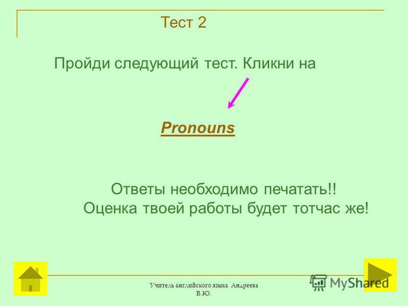 Учитель английского языка Андреева В.Ю. Тест 2 Pronouns Пройди следующий тест. Кликни на Ответы необходимо печатать!! Оценка твоей работы будет тотчас же!