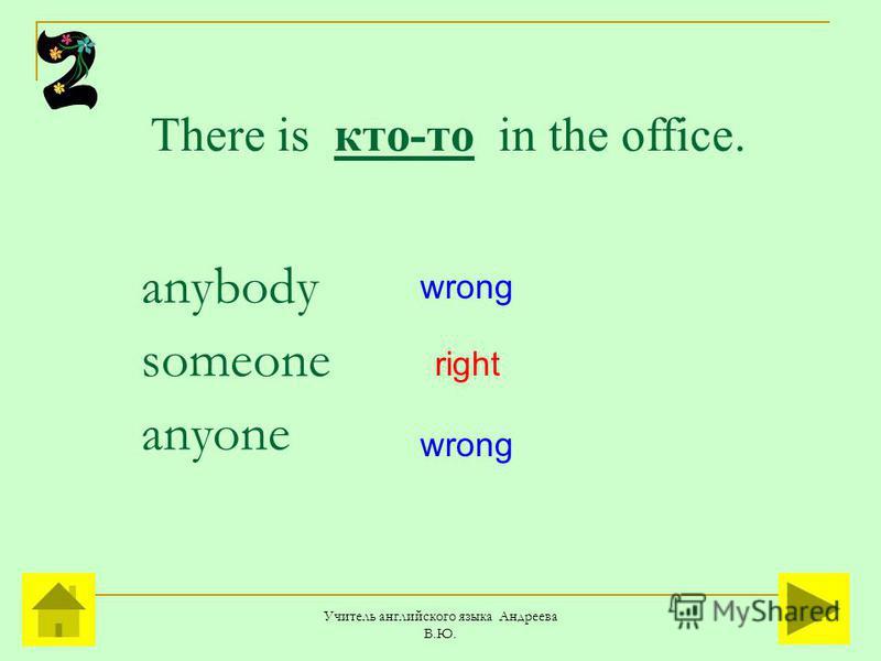 Учитель английского языка Андреева В.Ю. There is кто-то in the office. anybody someone anyone right wrong