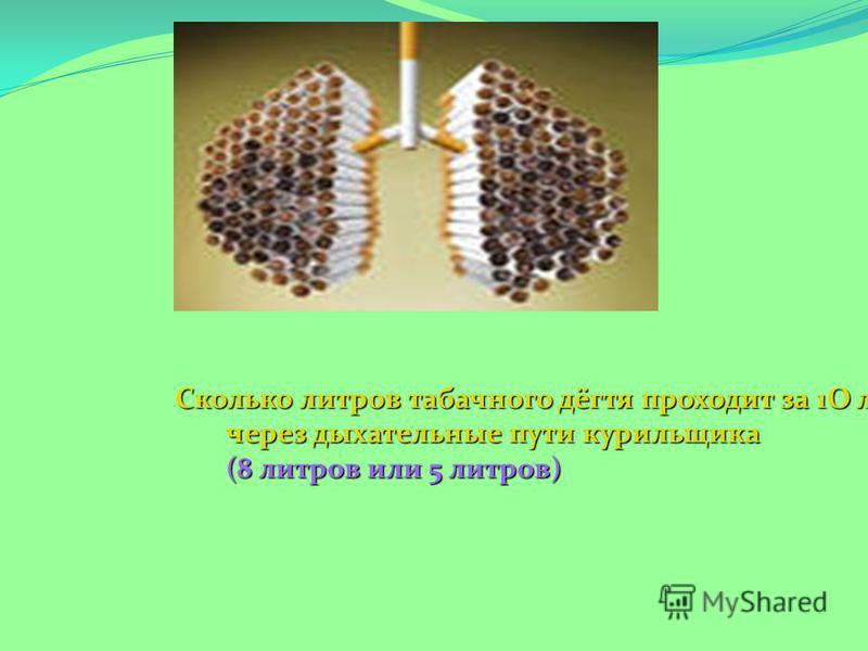 Сколько литров табачного дёгтя проходит за 1О лет через дыхательные пути курильщика (8 литров или 5 литров)