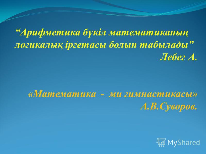 Арифметика бүкіл математиканың логикалық іргетасы болып табылады Лебег А. «Математика - ми гимнастикасы» А.В.Суворов.