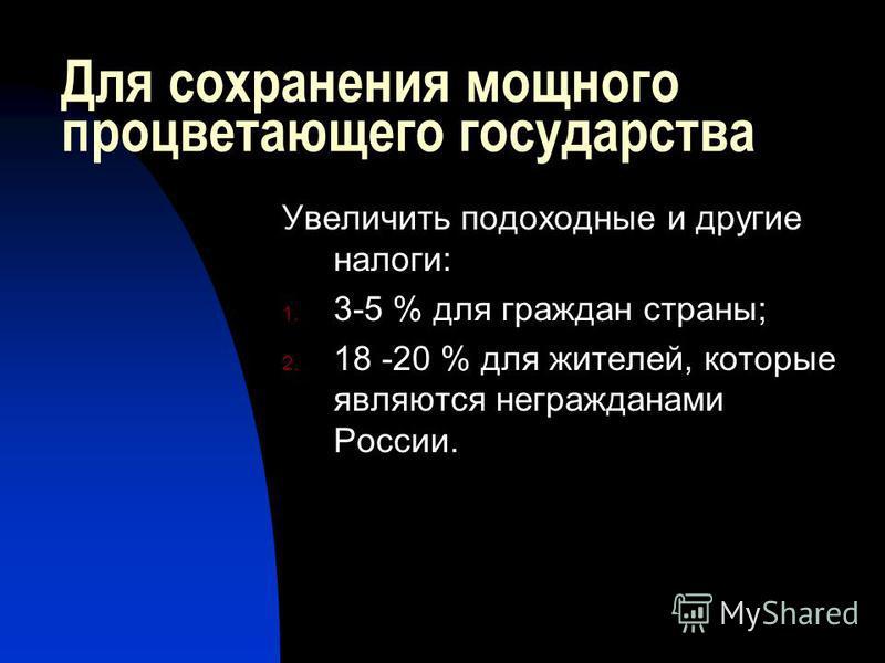 Для сохранения мощного процветающего государства Увеличить подоходные и другие налоги: 1. 3-5 % для граждан страны; 2. 18 -20 % для жителей, которые являются не гражданами России.