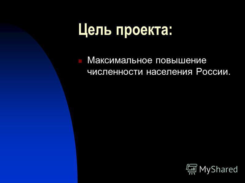 Цель проекта: Максимальное повышение численности населения России.