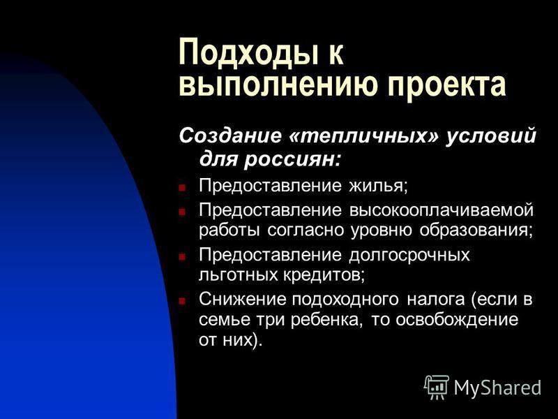 Подходы к выполнению проекта Создание «тепличных» условий для россиян: Предоставление жилья; Предоставление высокооплачиваемой работы согласно уровню образования; Предоставление долгосрочных льготных кредитов; Снижение подоходного налога (если в семь