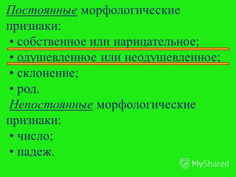 Постоянные морфологические признаки: собственное или нарицательное; одушевленное или неодушевленное; склонение; род. Непостоянные морфологические признаки: число; падеж.