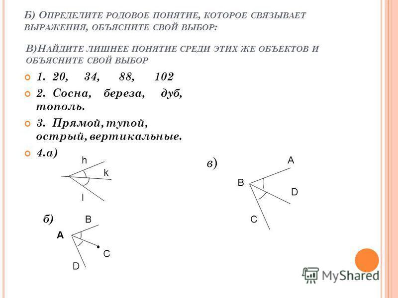 Б) О ПРЕДЕЛИТЕ РОДОВОЕ ПОНЯТИЕ, КОТОРОЕ СВЯЗЫВАЕТ ВЫРАЖЕНИЯ, ОБЪЯСНИТЕ СВОЙ ВЫБОР : 1. 20, 34, 88, 102 2. Сосна, береза, дуб, тополь. 3. Прямой, тупой, острый, вертикальные. 4.а) б) в)в) С A В D А В С D l k h В)Н АЙДИТЕ ЛИШНЕЕ ПОНЯТИЕ СРЕДИ ЭТИХ ЖЕ О