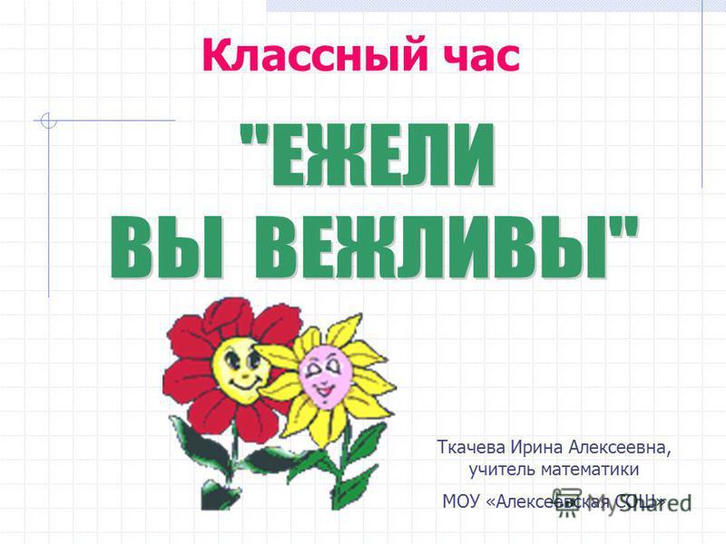 Классный час Ткачева Ирина Алексеевна, учитель математики МОУ «Алексеевская СОШ»