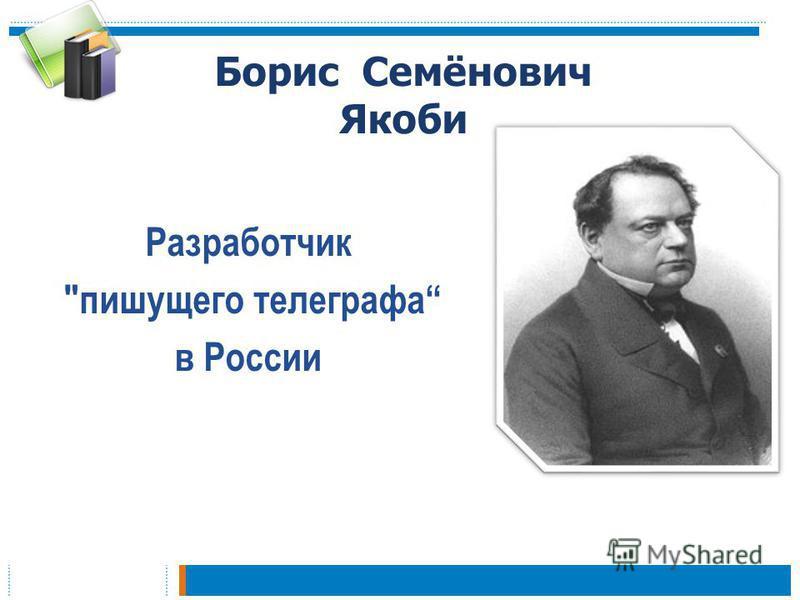 Борис Семёнович Якоби Разработчик пишущего телеграфа в России