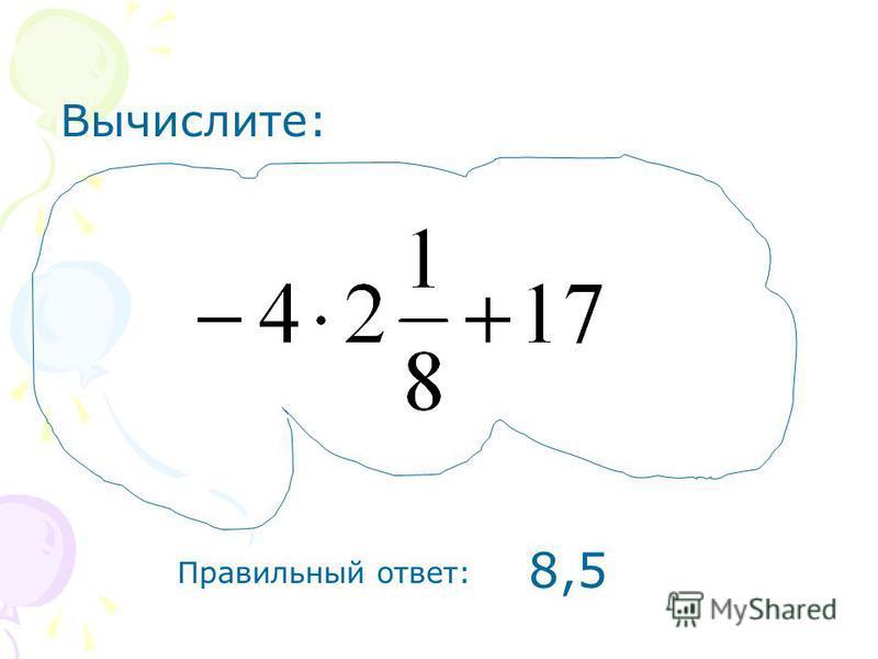 Вычислите: Правильный ответ: 8,5