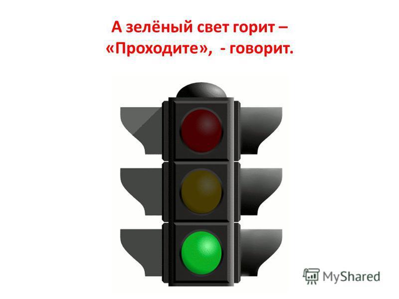 А зелёный свет горит – «Проходите», - говорит.
