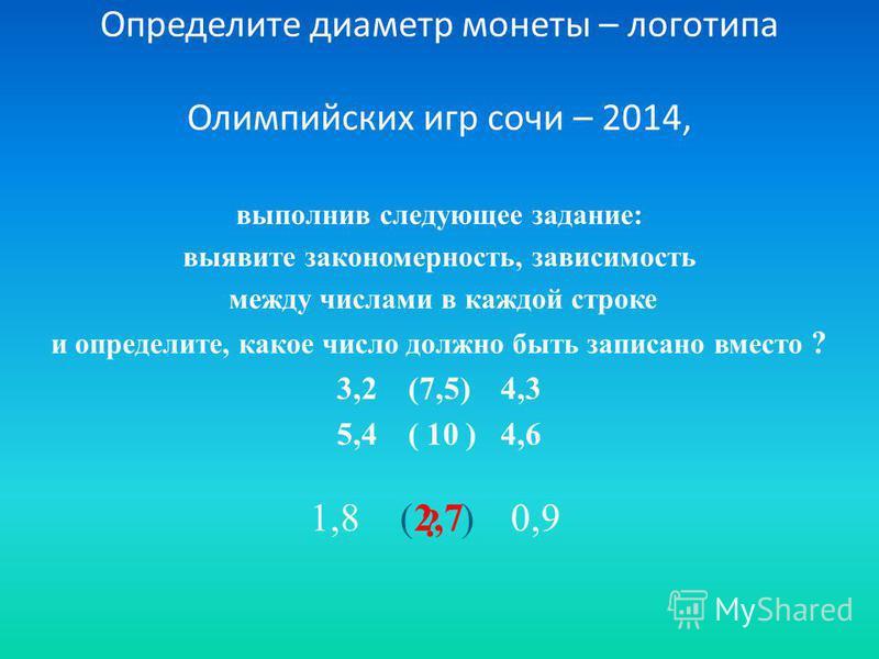 Определите диаметр монеты – логотипа Олимпийских игр сочи – 2014, выполнив следующее задание: выявите закономерность, зависимость между числами в каждой строке и определите, какое число должно быть записано вместо ? 3,2 (7,5) 4,3 5,4 ( 10 ) 4,6 1,8(