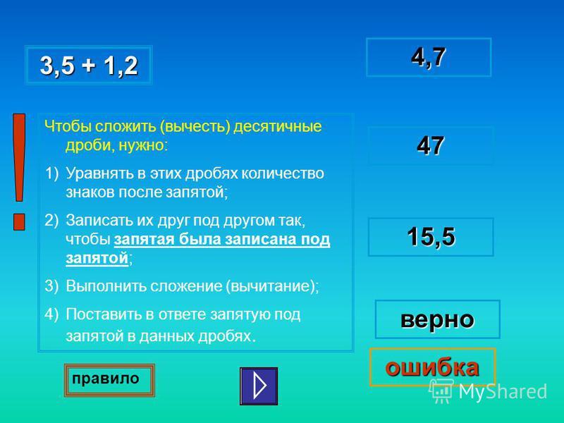 3,5 + 1,2 3,5 + 1,24,7 47 верно ошибка 15,5 Чтобы сложить (вычесть) десятичные дроби, нужно: 1)Уравнять в этих дробях количество знаков после запятой; 2)Записать их друг под другом так, чтобы запятая была записана под запятой; 3)Выполнить сложение (в