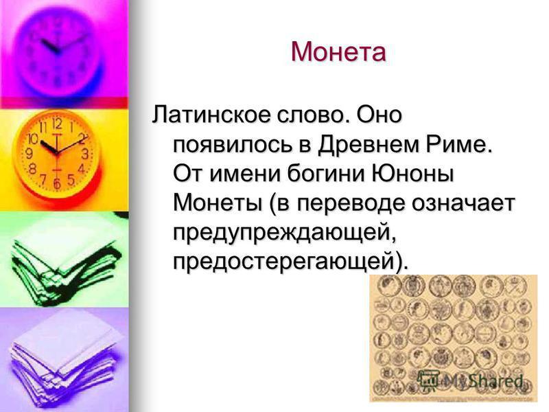 Монета Латинское слово. Оно появилось в Древнем Риме. От имени богини Юноны Монеты (в переводе означает предупреждающей, предостерегающей).