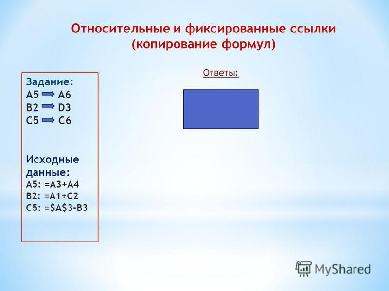 Относительные и фиксированные ссылки (копирование формул) Задание: A5 A6 B2 D3 С5 C6 Исходные данные: A5: =A3+A4 B2: =A1+C2 С5: =$A$3-B3 Ответы: A6: =A4+A5 D3: =C2+E3 C6: =$A$3-B4