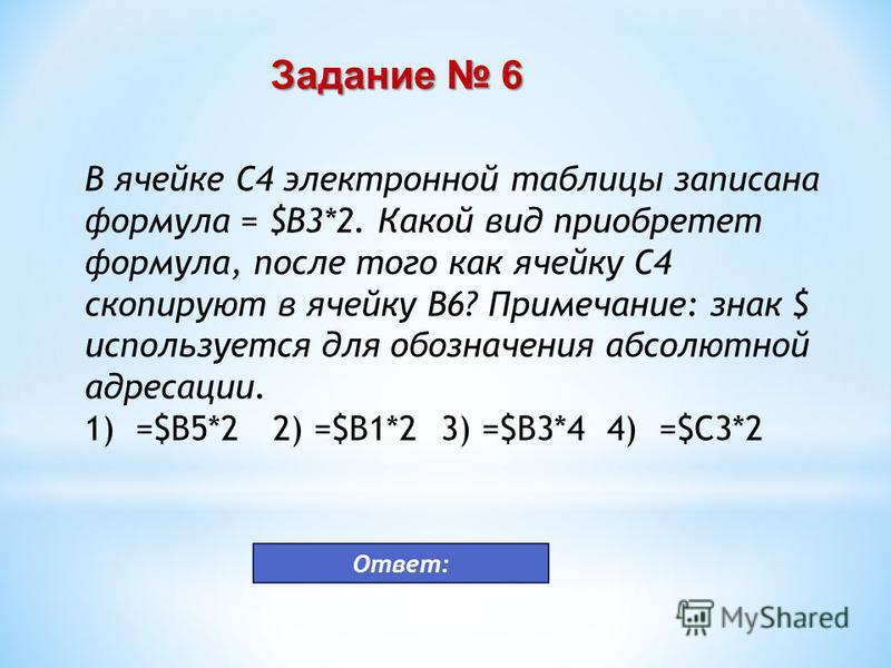 В ячейке С4 электронной таблицы записана формула = $В3*2. Какой вид приобретет формула, после того как ячейку С4 скопируют в ячейку B6? Примечание: знак $ используется для обозначения абсолютной адресации. 1) =$В5*2 2) =$В1*2 3) =$В3*4 4) =$C3*2 Зада