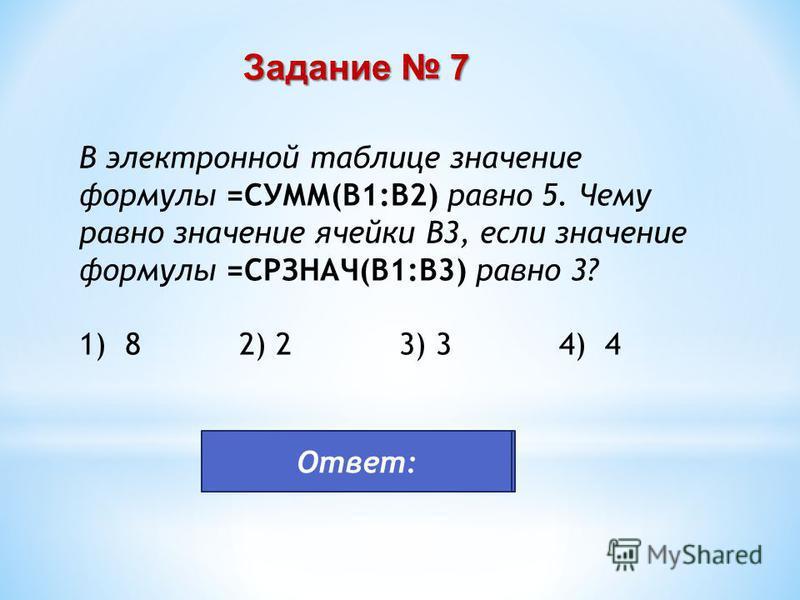 В электронной таблице значение формулы =СУММ(B1:B2) равно 5. Чему равно значение ячейки B3, если значение формулы =СРЗНАЧ(B1:B3) равно 3? 1) 8 2) 2 3) 3 4) 4 Задание 7 4 Ответ:
