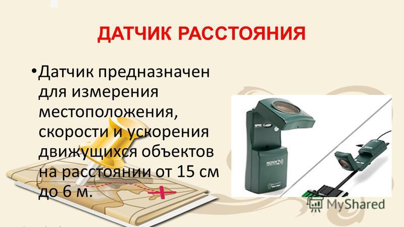 ДАТЧИК РАССТОЯНИЯ Датчик предназначен для измерения местоположения, скорости и ускорения движущихся объектов на расстоянии от 15 см до 6 м.