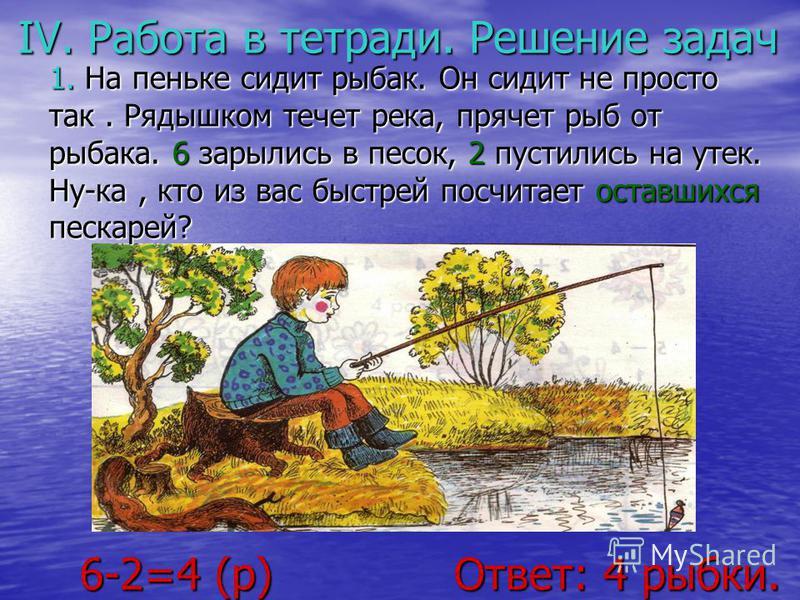 IV. Работа в тетради. Решение задач 6-2=4 (р) Ответ: 4 рыбки. 6-2=4 (р) Ответ: 4 рыбки. 1. На пеньке сидит рыбак. Он сидит не просто так. Рядышком течет река, прячет рыб от рыбака. 6 зарылись в песок, 2 пустились на утек. Ну-ка, кто из вас быстрей по