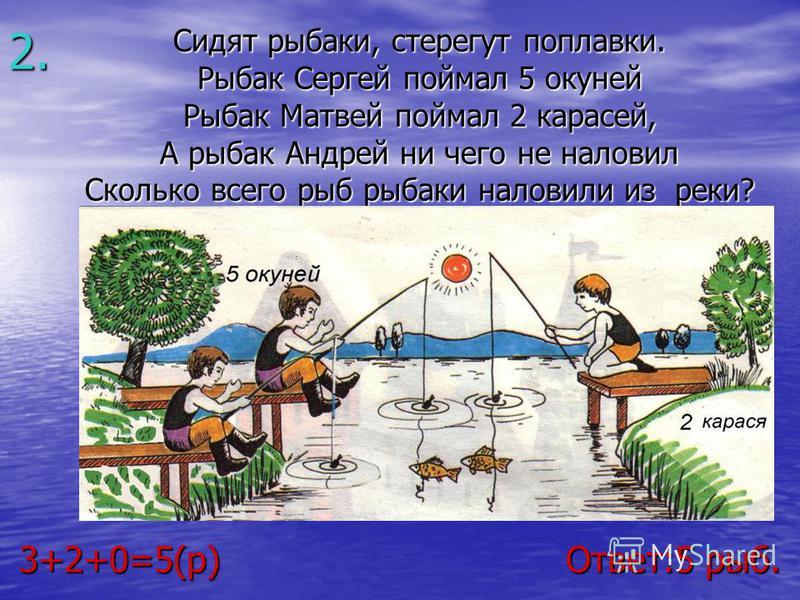 Сидят рыбаки, стерегут поплавки. Сидят рыбаки, стерегут поплавки. Рыбак Сергей поймал 5 окуней Рыбак Сергей поймал 5 окуней Рыбак Матвей поймал 2 карасей, Рыбак Матвей поймал 2 карасей, А рыбак Андрей ни чего не наловил А рыбак Андрей ни чего не нало