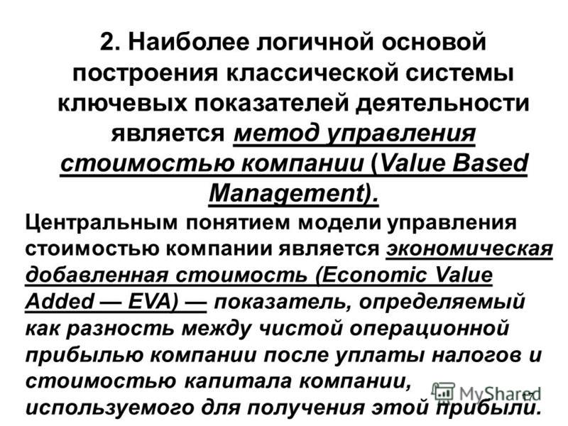 17 2. Наиболее логичной основой построения классической системы ключевых показателей деятельносто является метод управления стоимостью компании (Value Based Management). Центральным понятием модели управления стоимостью компании является экономическа