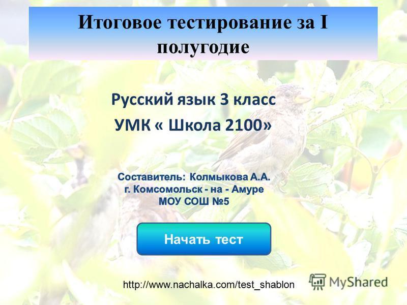 Начать тест Итоговое тестирование за I полугодие Русский язык 3 класс УМК « Школа 2100» http://www.nachalka.com/test_shablon