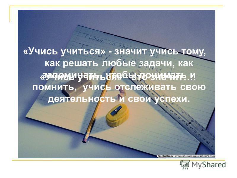 «Учись учиться» - это значит…. «Учись учиться» - значит учись тому, как решать любые задачи, как запоминать, чтобы понимать и помнить, учись отслеживать свою деятельность и свои успехи.