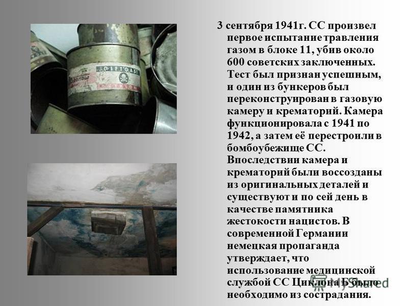 3 сентября 1941 г. СС произвел первое испытание травления газом в блоке 11, убив около 600 советских заключенных. Тест был признан успешным, и один из бункеров был переконструирован в газовую камеру и крематорий. Камера функционировала с 1941 по 1942