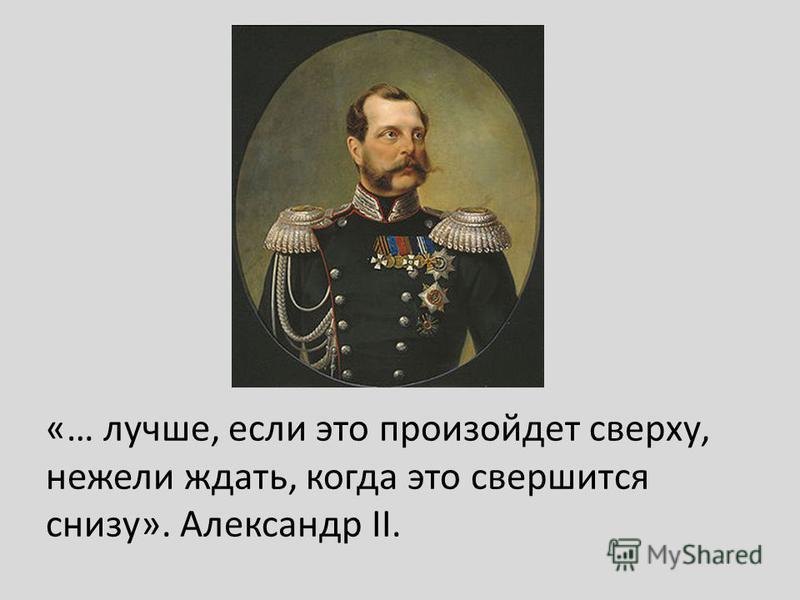 «… лучше, если это произойдет сверху, нежели ждать, когда это свершится снизу». Александр II.