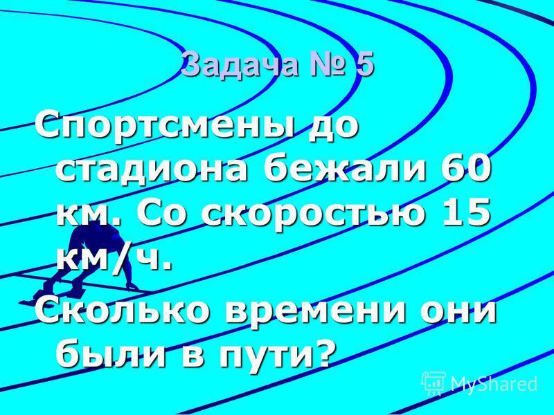 Задача 5 Спортсмены до стадиона бежали 60 км. Со скоростью 15 км/ч. Сколько времени они были в пути?