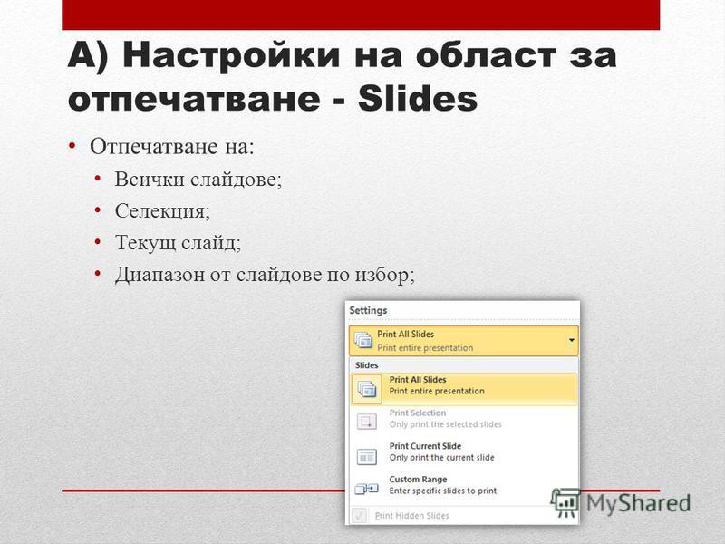 А) Настройки на област за отпечатване - Slides Отпечатване на: Всички слайдове; Селекция; Текущ слайд; Диапазон от слайдове по избор;