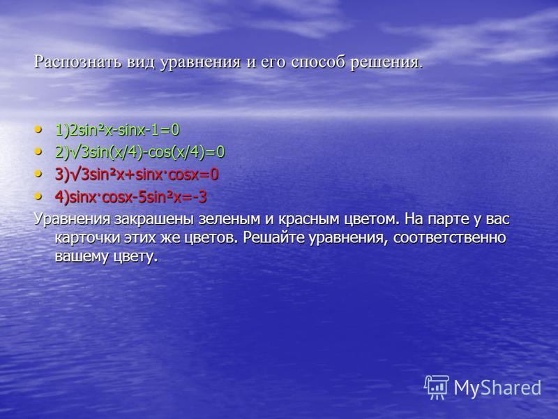 Распознать вид уравнения и его способ решения. 1)2sin²x-sinx-1=0 1)2sin²x-sinx-1=0 2)3sin(x/4)-cos(x/4)=0 2)3sin(x/4)-cos(x/4)=0 3)3sin²x+sinx·cosx=0 3)3sin²x+sinx·cosx=0 4)sinx·cosx-5sin²x=-3 4)sinx·cosx-5sin²x=-3 Уравнения закрашены зеленым и красн
