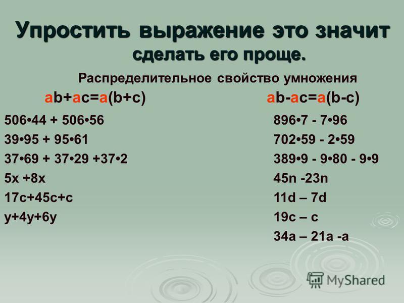 Упростить выражение это значит сделать его проще. Распределительное свойство умножения ab+ac=a(b+c)ab-ac=a(b-c) 50644 + 50656 3995 + 9561 3769 + 3729 +372 5 х +8 х 17 с+45 с+с у+4 у+6 у 8967 - 796 70259 - 259 3899 - 980 - 99 45n -23n 11d – 7d 19c – c