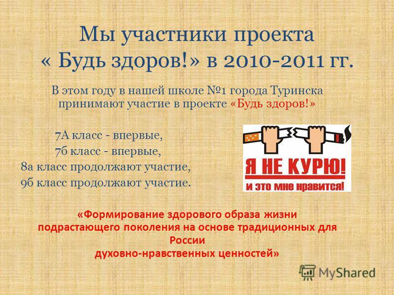 Мы участники проекта « Будь здоров!» в 2010-2011 гг. В этом году в нашей школе 1 города Туринска принимают участие в проекте «Будь здоров!» 7А класс - впервые, 7 б класс - впервые, 8 а класс продолжают участие, 9 б класс продолжают участие. «Формиров
