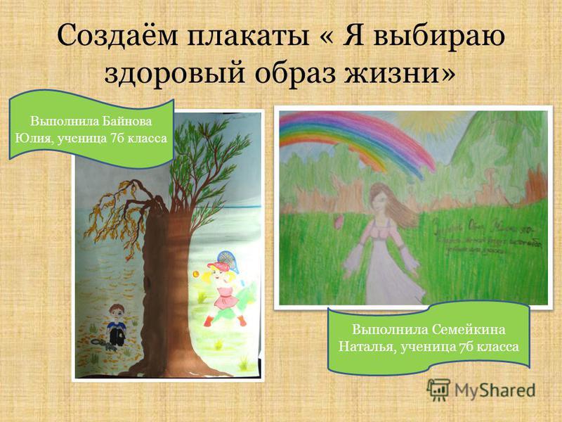 Создаём плакаты « Я выбираю здоровый образ жизни» Выполнила Семейкина Наталья, ученица 7 б класса Выполнила Байнова Юлия, ученица 7 б класса