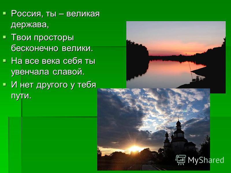 Россия, ты – великая держава, Твои просторы бесконечно велики. На все века себя ты увенчала славой. И нет другого у тебя пути.