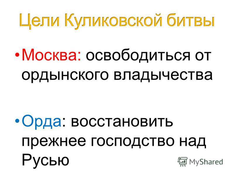 Москва: освободиться от ордынского владычества Орда: восстановить прежнее господство над Русью