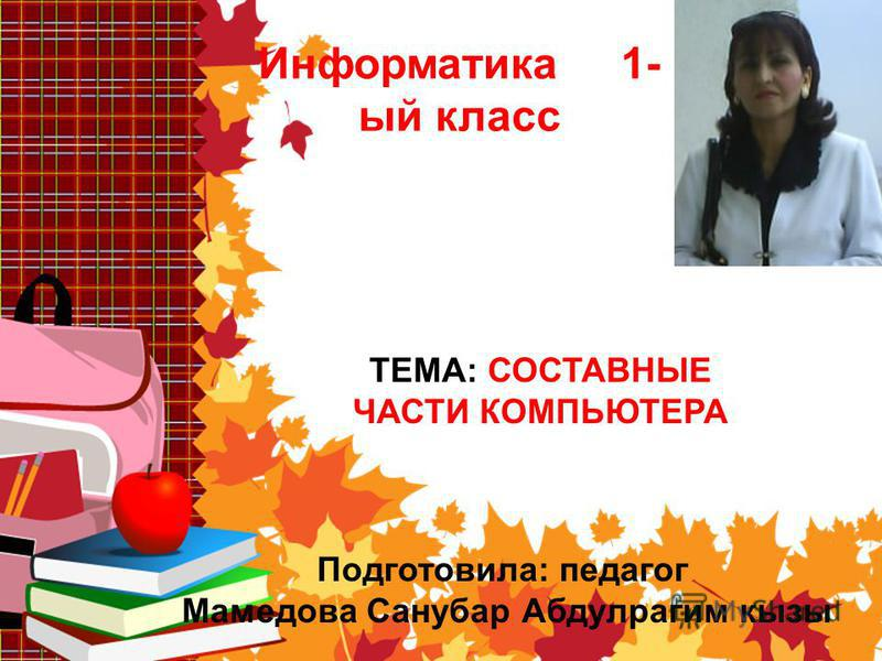Информатика 1- ый класс ТЕМА: СОСТАВНЫЕ ЧАСТИ КОМПЬЮТЕРА Подготовила: педагог Мамедова Санубар Абдулрагим кызы
