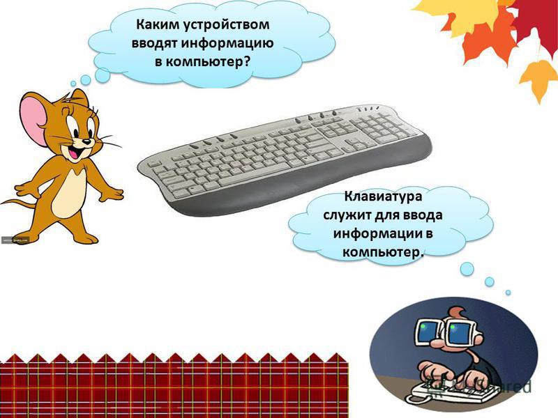 Каким устройством вводят информацию в компьютер? Клавиатура служит для ввода информации в компьютер.