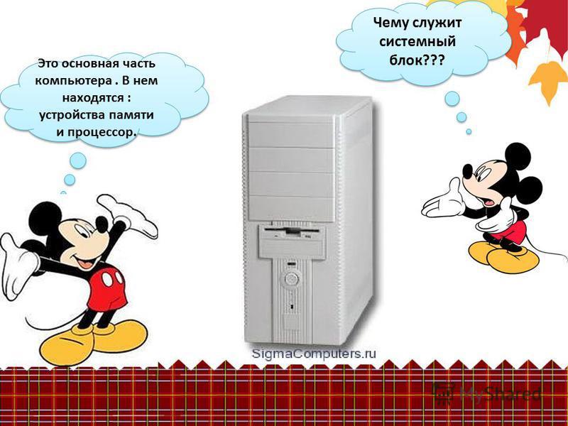 Чему служит системный блок??? Это основная часть компьютера. В нем находятся : устройства памяти и процессор.