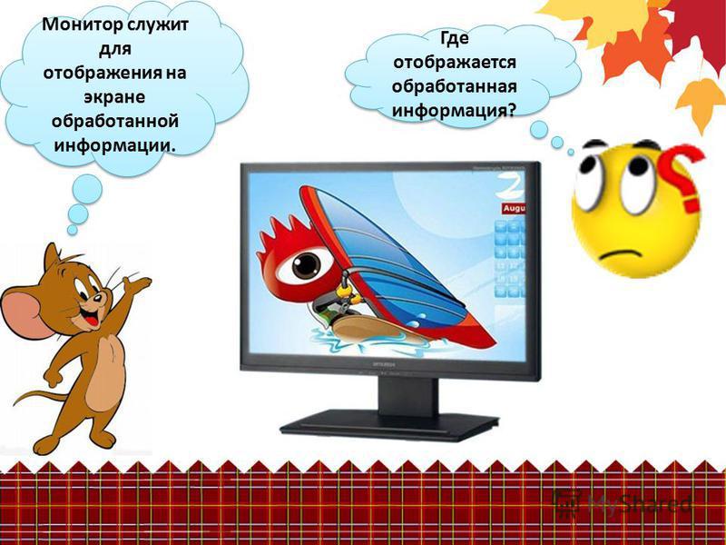 Где отображается обработанная информация? Монитор служит для отображения на экране обработанной информации.