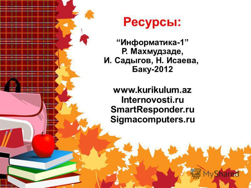 Ресурсы: Информатика-1 Р. Махмудзаде, И. Садыгов, Н. Исаева, Баку-2012 www.kurikulum.az Internovosti.ru SmartResponder.ru Sigmacomputers.ru