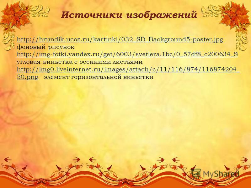 Источники изображений http://hrundik.ucoz.ru/kartinki/032_SD_Background5-poster.jpg фоновый рисунок http://img-fotki.yandex.ru/get/6003/svetlera.1bc/0_57df8_c200634_S угловая виньетка с осенними листьями http://img0.liveinternet.ru/images/attach/c/11