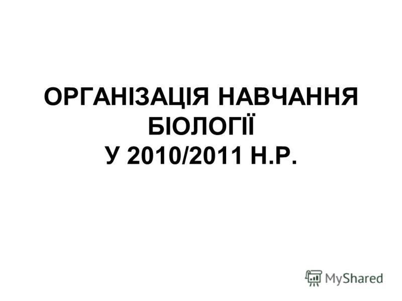ОРГАНІЗАЦІЯ НАВЧАННЯ БІОЛОГІЇ У 2010/2011 Н.Р.