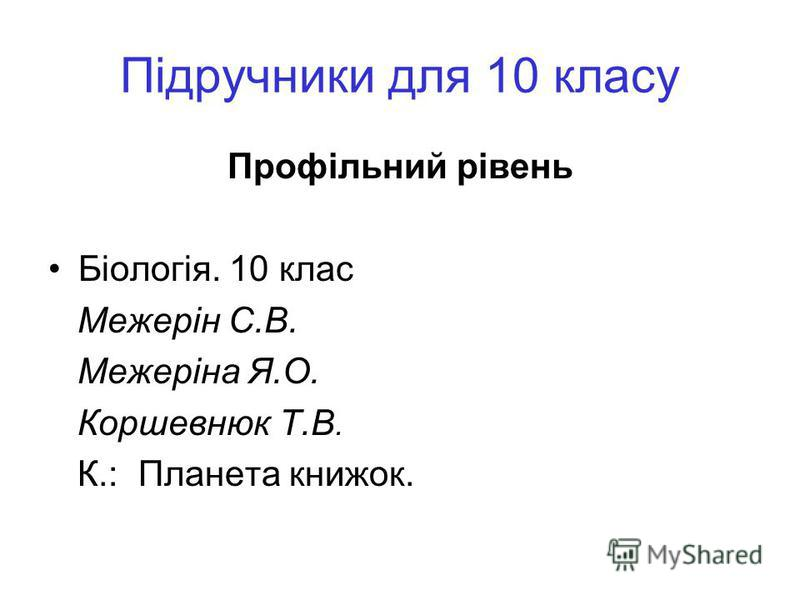 Підручники для 10 класу Профільний рівень Біологія. 10 клас Межерін С.В. Межеріна Я.О. Коршевнюк Т.В. К.: Планета книжок.