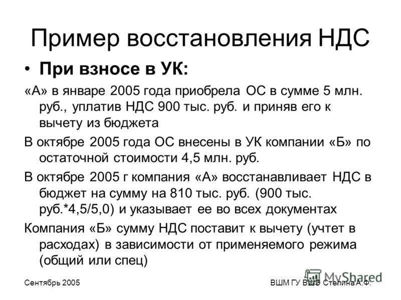Сентябрь 2005ВШМ ГУ ВШЭ Степина А.Ф. Пример восстановления НДС При взносе в УК: «А» в январе 2005 года приобрела ОС в сумме 5 млн. руб., уплатив НДС 900 тыс. руб. и приняв его к вычету из бюджета В октябре 2005 года ОС внесены в УК компании «Б» по ос